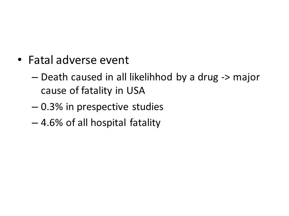 Fatal adverse event – Death caused in all likelihhod by a drug -> major cause of fatality in USA – 0.3% in prespective studies – 4.6% of all hospital fatality