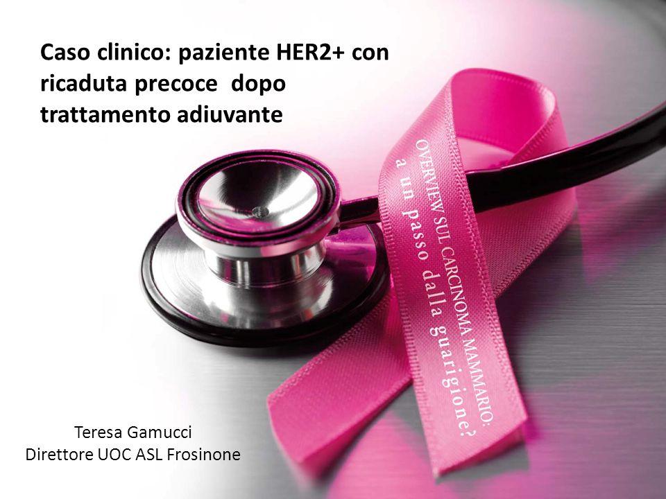 Caso clinico: paziente HER2+ con ricaduta precoce dopo trattamento adiuvante Teresa Gamucci Direttore UOC ASL Frosinone