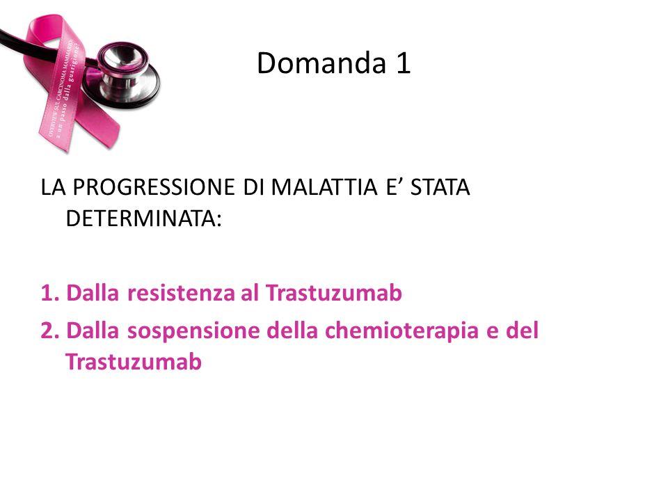Domanda 1 LA PROGRESSIONE DI MALATTIA E STATA DETERMINATA: 1. Dalla resistenza al Trastuzumab 2. Dalla sospensione della chemioterapia e del Trastuzum
