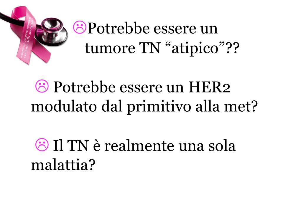 Potrebbe essere un tumore TN atipico?? Potrebbe essere un HER2 modulato dal primitivo alla met? Il TN è realmente una sola malattia?