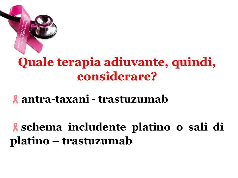 antra-taxani - trastuzumab schema includente platino o sali di platino – trastuzumab? Quale terapia adiuvante, quindi, considerare?