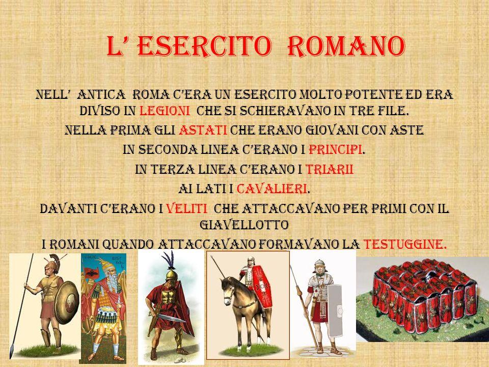 L ESERCITO ROMANO NelL antica Roma cera un esercito molto potente ed era diviso in legioni che si schieravano in tre file. Nella prima gli astati che