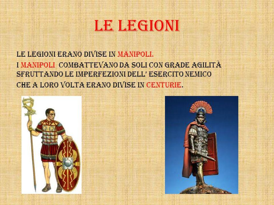 LE LEGIONI Le legioni erano divise in manipoli. i manipoli combattevano da soli con grade agilità sfruttando le imperfezioni dell esercito nemico Che