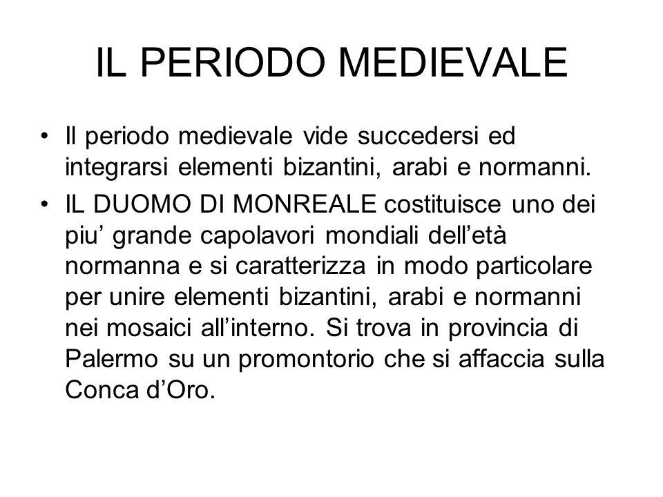 IL PERIODO MEDIEVALE Il periodo medievale vide succedersi ed integrarsi elementi bizantini, arabi e normanni. IL DUOMO DI MONREALE costituisce uno dei