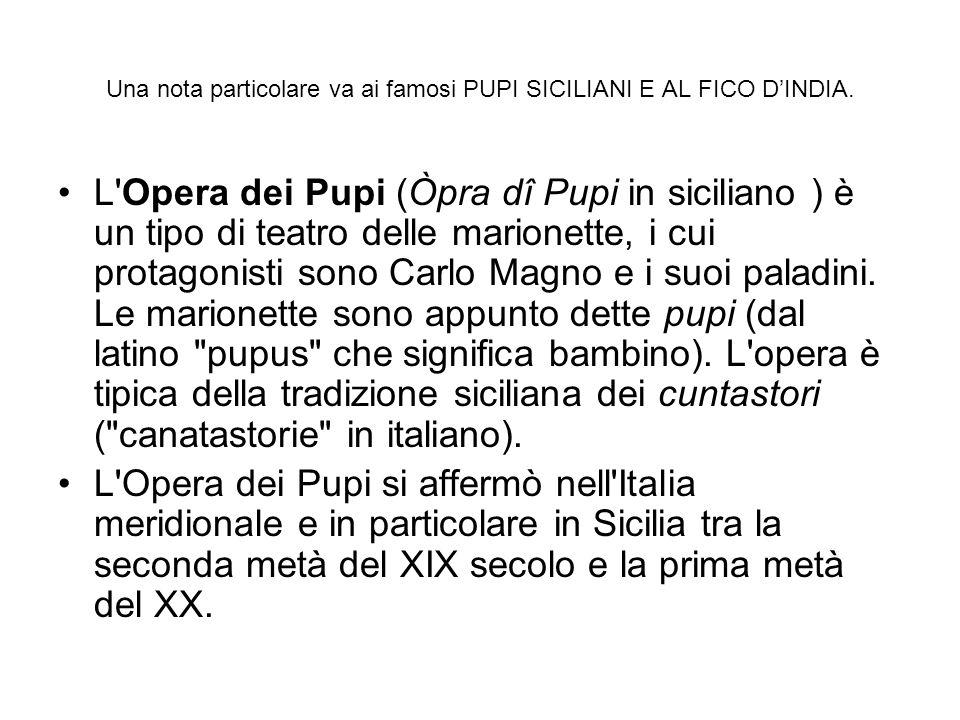 Una nota particolare va ai famosi PUPI SICILIANI E AL FICO DINDIA. L'Opera dei Pupi (Òpra dî Pupi in siciliano ) è un tipo di teatro delle marionette,