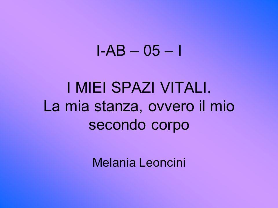 I-AB – 05 – I I MIEI SPAZI VITALI. La mia stanza, ovvero il mio secondo corpo Melania Leoncini
