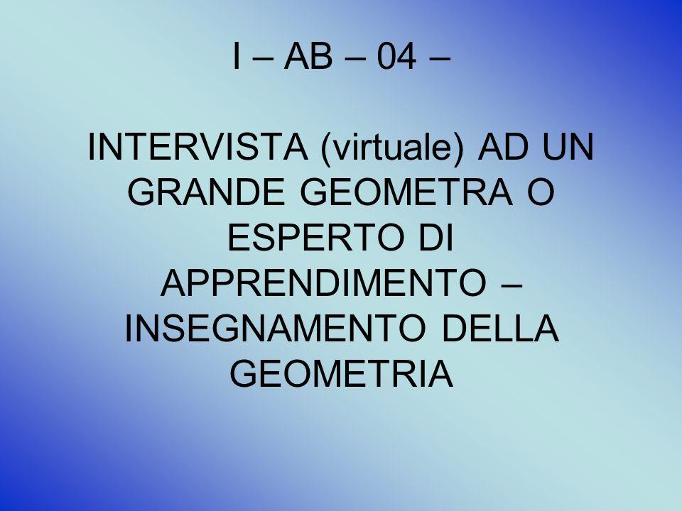 I – AB – 04 – INTERVISTA (virtuale) AD UN GRANDE GEOMETRA O ESPERTO DI APPRENDIMENTO – INSEGNAMENTO DELLA GEOMETRIA
