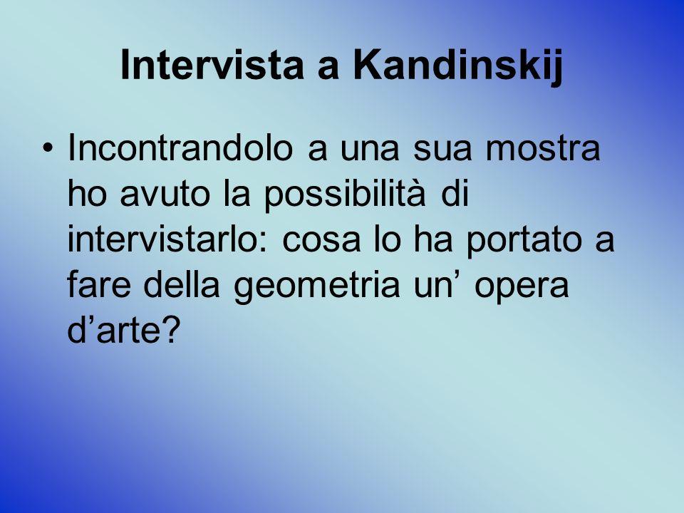 Intervista a Kandinskij Incontrandolo a una sua mostra ho avuto la possibilità di intervistarlo: cosa lo ha portato a fare della geometria un opera darte?