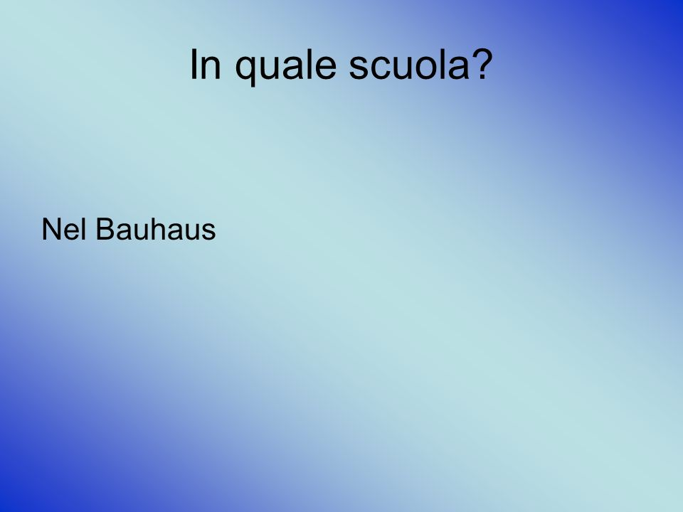 In quale scuola? Nel Bauhaus