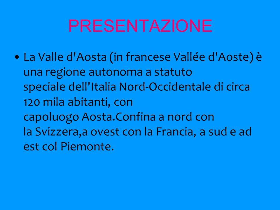 PRESENTAZIONE La Valle d Aosta (in francese Vallée d Aoste) è una regione autonoma a statuto speciale dell Italia Nord-Occidentale di circa 120 mila abitanti, con capoluogo Aosta.Confina a nord con la Svizzera,a ovest con la Francia, a sud e ad est col Piemonte.