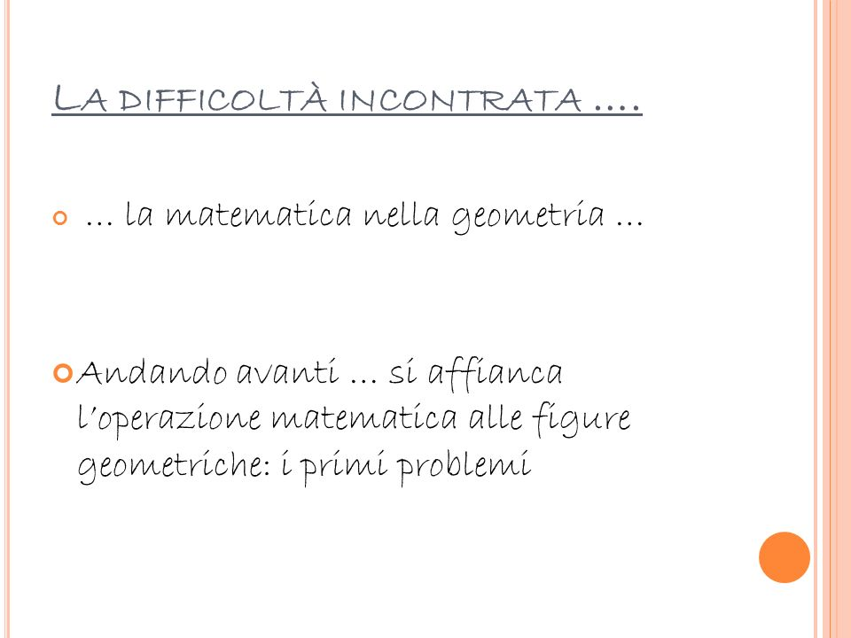 L A DIFFICOLTÀ INCONTRATA …. … la matematica nella geometria … Andando avanti … si affianca loperazione matematica alle figure geometriche: i primi pr