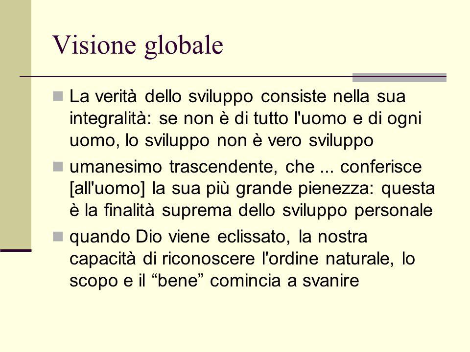 Visione globale La verità dello sviluppo consiste nella sua integralità: se non è di tutto l uomo e di ogni uomo, lo sviluppo non è vero sviluppo umanesimo trascendente, che...