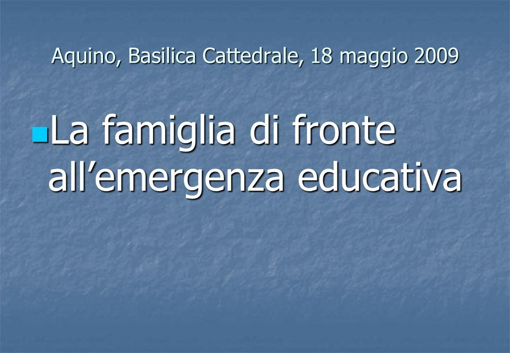 Aquino, Basilica Cattedrale, 18 maggio 2009 La famiglia di fronte allemergenza educativa La famiglia di fronte allemergenza educativa