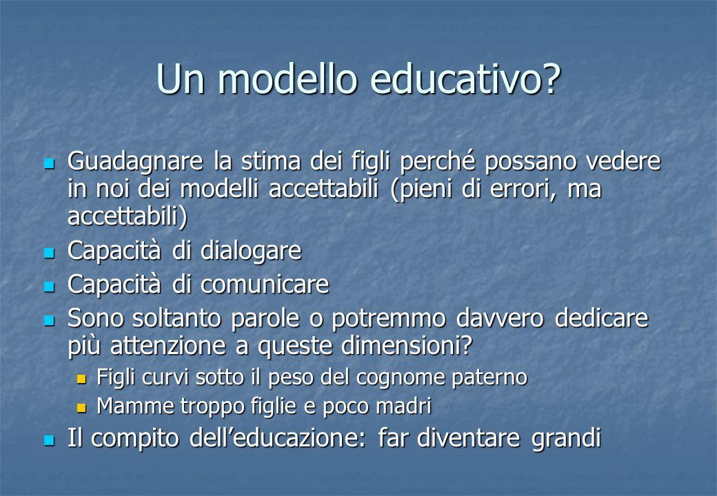 Un modello educativo? Guadagnare la stima dei figli perché possano vedere in noi dei modelli accettabili (pieni di errori, ma accettabili) Guadagnare