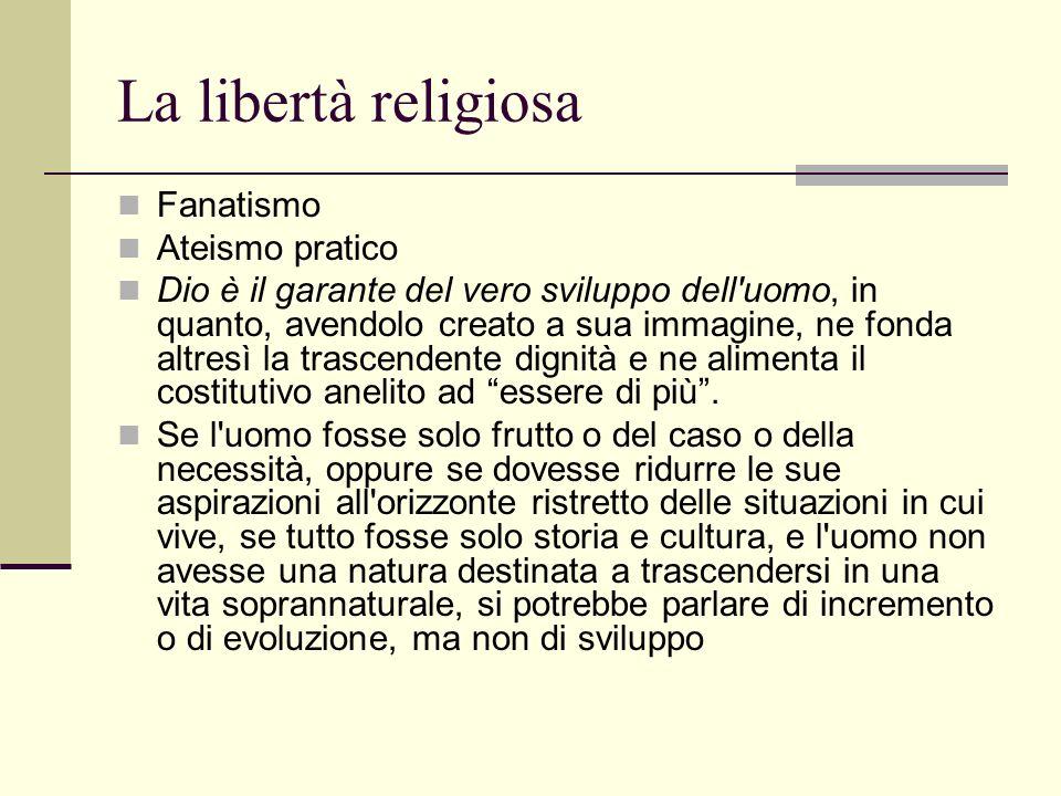 La libertà religiosa Fanatismo Ateismo pratico Dio è il garante del vero sviluppo dell uomo, in quanto, avendolo creato a sua immagine, ne fonda altresì la trascendente dignità e ne alimenta il costitutivo anelito ad essere di più.