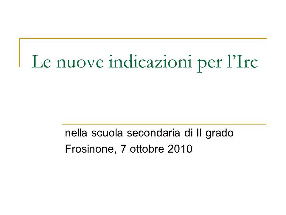 Le nuove indicazioni per lIrc nella scuola secondaria di II grado Frosinone, 7 ottobre 2010