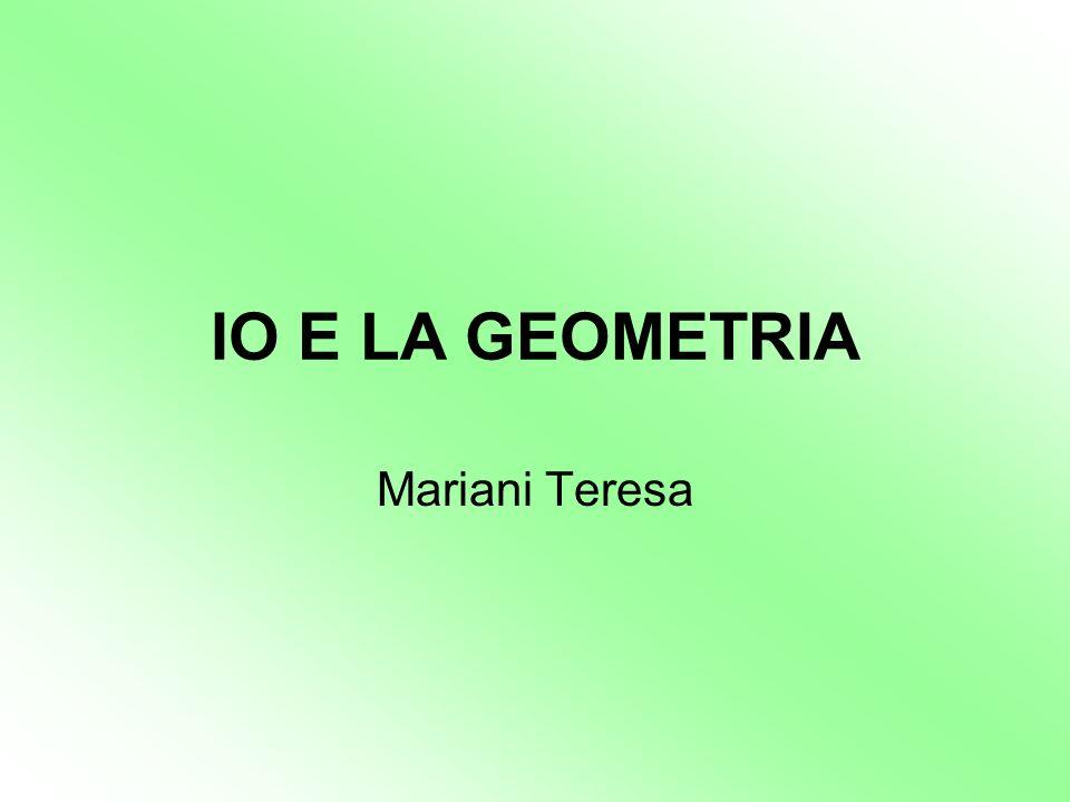 IO E LA GEOMETRIA Mariani Teresa