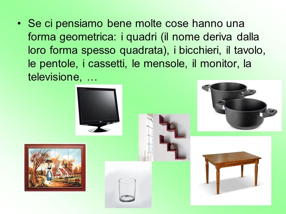 Se ci pensiamo bene molte cose hanno una forma geometrica: i quadri (il nome deriva dalla loro forma spesso quadrata), i bicchieri, il tavolo, le pent