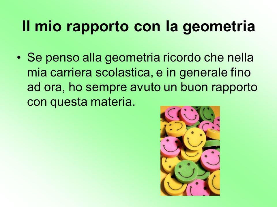 Il mio rapporto con la geometria Se penso alla geometria ricordo che nella mia carriera scolastica, e in generale fino ad ora, ho sempre avuto un buon