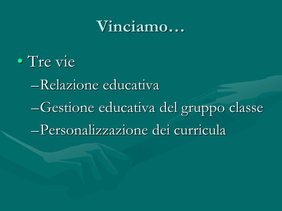 Vinciamo… Tre vieTre vie –Relazione educativa –Gestione educativa del gruppo classe –Personalizzazione dei curricula