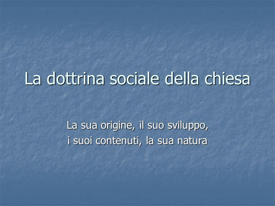 La dottrina sociale della chiesa La sua origine, il suo sviluppo, i suoi contenuti, la sua natura