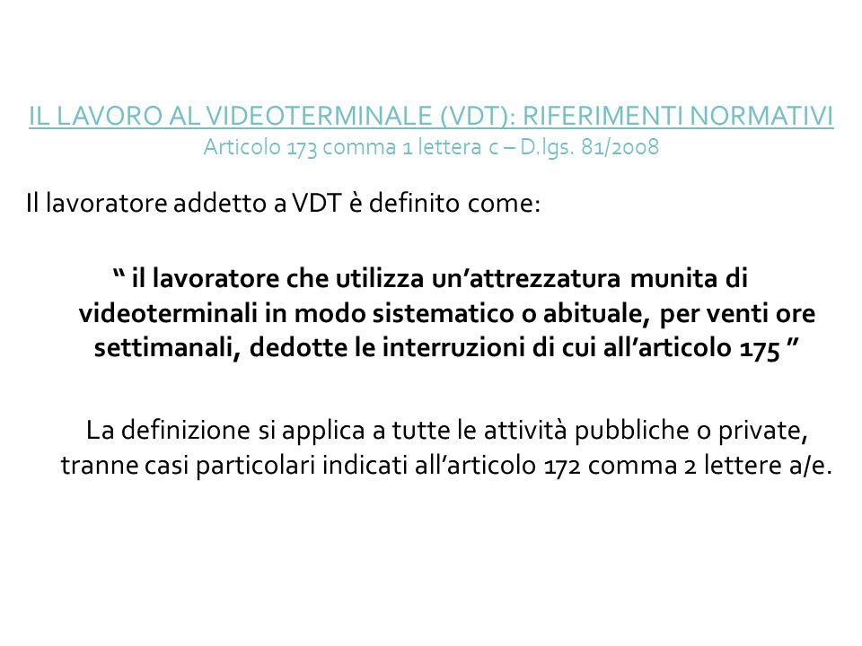 IL LAVORO AL VIDEOTERMINALE (VDT): RIFERIMENTI NORMATIVI Articolo 173 comma 1 lettera c – D.lgs. 81/2008 Il lavoratore addetto a VDT è definito come: