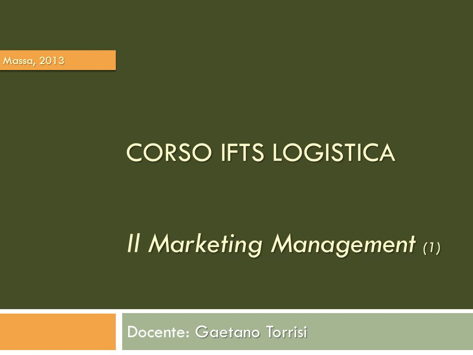 CORSO IFTS LOGISTICA Marketing Management (1) CORSO IFTS LOGISTICA Il Marketing Management (1) Gaetano Torrisi Docente: Gaetano Torrisi Massa, 2013