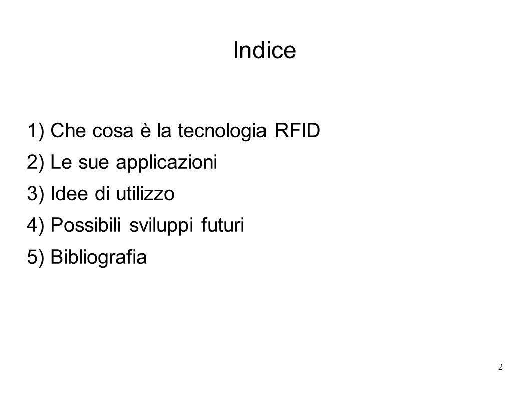 2 Indice 1) Che cosa è la tecnologia RFID 2) Le sue applicazioni 3) Idee di utilizzo 4) Possibili sviluppi futuri 5) Bibliografia