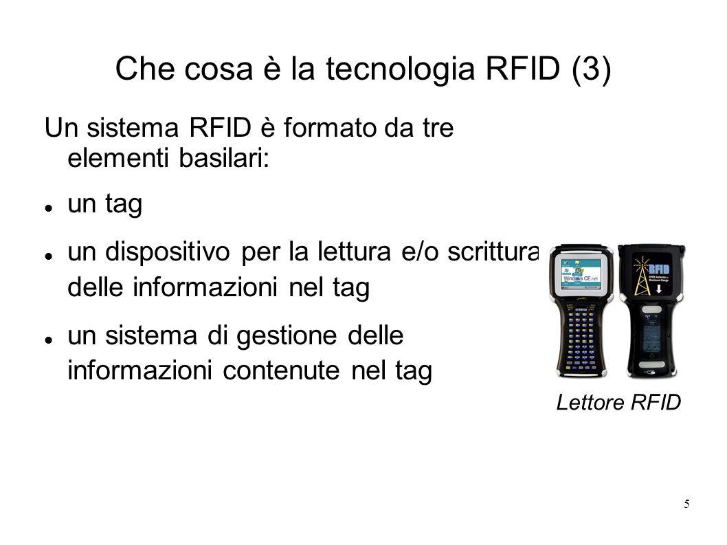 5 Che cosa è la tecnologia RFID (3) Un sistema RFID è formato da tre elementi basilari: un tag un dispositivo per la lettura e/o scrittura delle infor