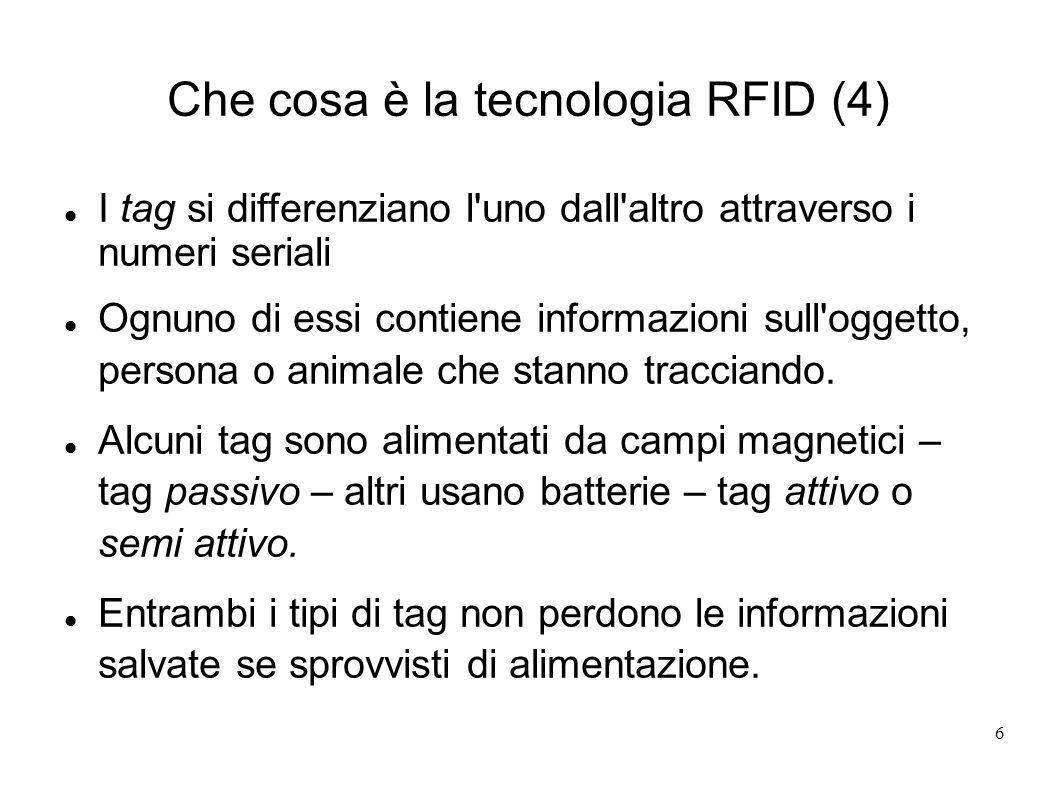 6 Che cosa è la tecnologia RFID (4) I tag si differenziano l'uno dall'altro attraverso i numeri seriali Ognuno di essi contiene informazioni sull'ogge