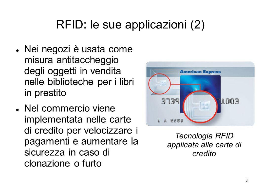 8 RFID: le sue applicazioni (2) Nei negozi è usata come misura antitaccheggio degli oggetti in vendita nelle biblioteche per i libri in prestito Nel c