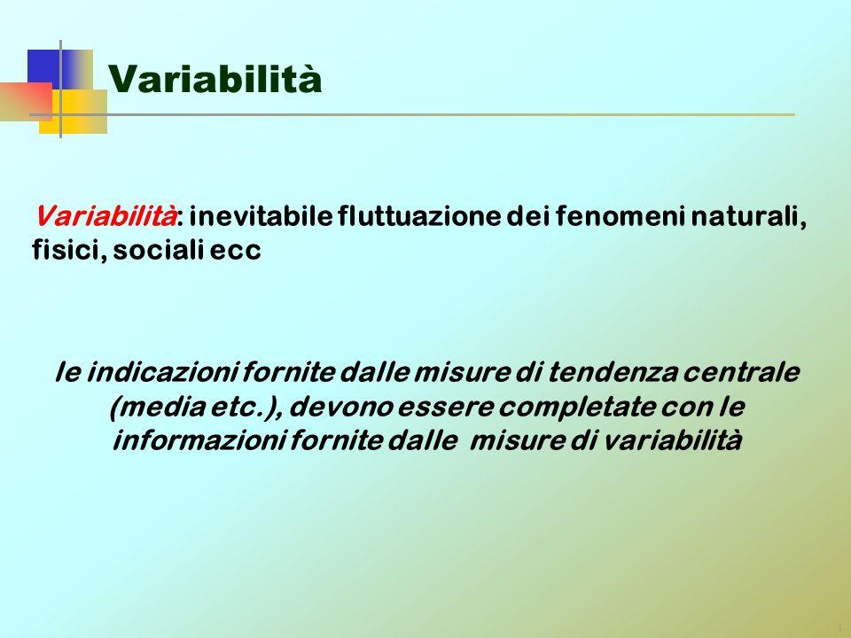 1 Variabilità Variabilità: inevitabile fluttuazione dei fenomeni naturali, fisici, sociali ecc le indicazioni fornite dalle misure di tendenza central