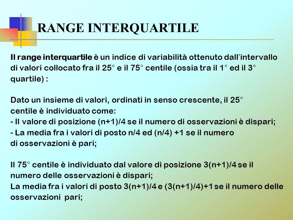 8 RANGE INTERQUARTILE Il range interquartile è un indice di variabilità ottenuto dallintervallo di valori collocato fra il 25° e il 75° centile (ossia