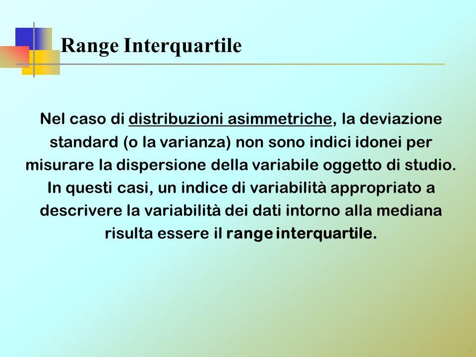 9 Range Interquartile Nel caso di distribuzioni asimmetriche, la deviazione standard (o la varianza) non sono indici idonei per misurare la dispersion