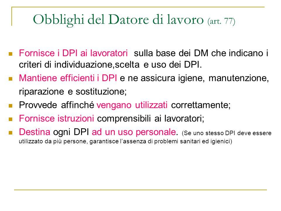 Obblighi del Datore di lavoro (art. 77) Fornisce i DPI ai lavoratori sulla base dei DM che indicano i criteri di individuazione,scelta e uso dei DPI.