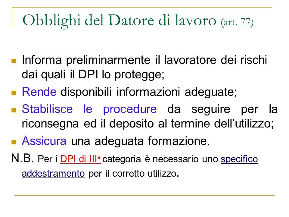 Obblighi del Datore di lavoro (art. 77) Informa preliminarmente il lavoratore dei rischi dai quali il DPI lo protegge; Rende disponibili informazioni