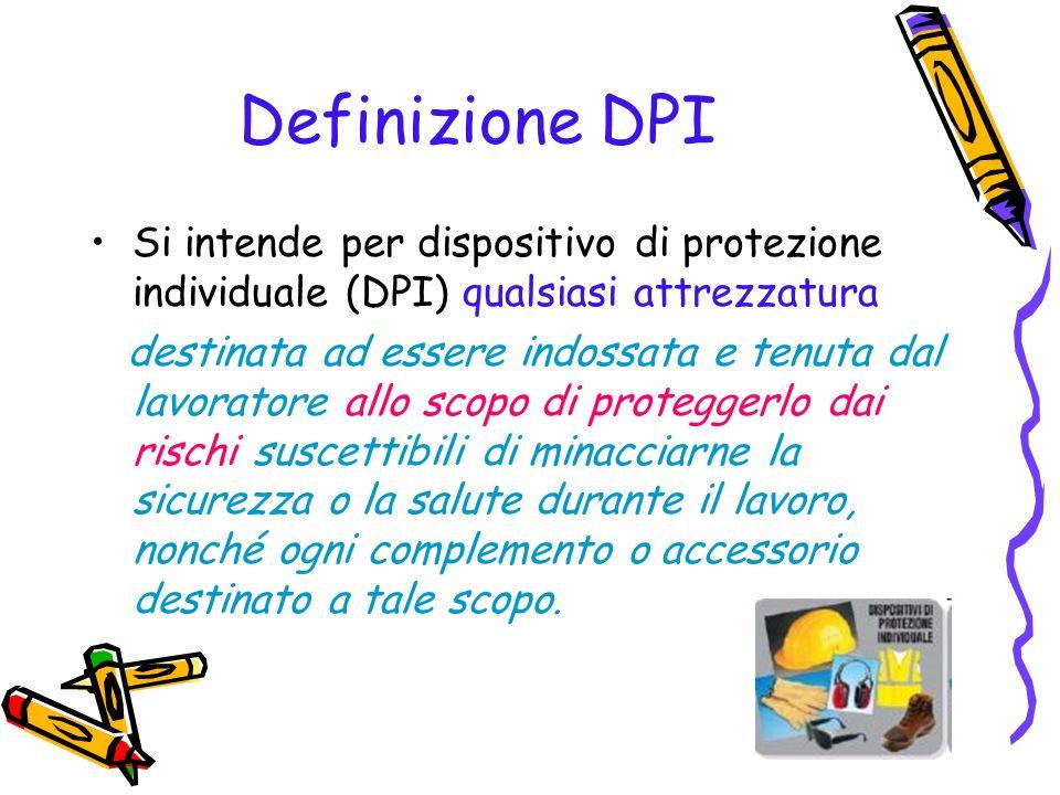 Definizione DPI Si intende per dispositivo di protezione individuale (DPI) qualsiasi attrezzatura destinata ad essere indossata e tenuta dal lavorator
