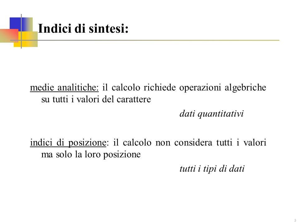 3 Indici di sintesi: medie analitiche: il calcolo richiede operazioni algebriche su tutti i valori del carattere dati quantitativi indici di posizione