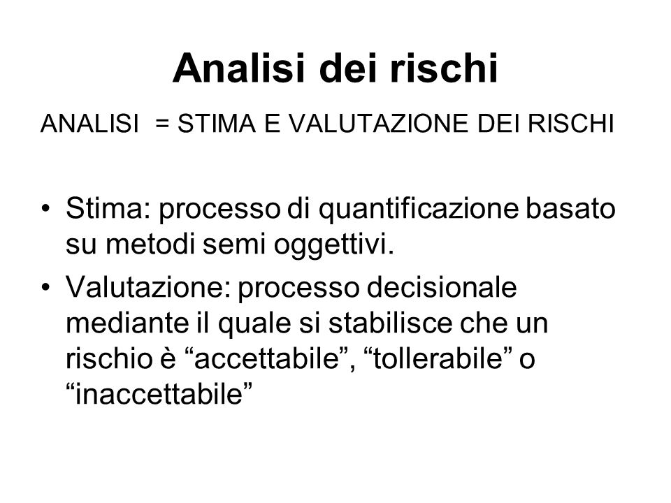 Analisi dei rischi ANALISI = STIMA E VALUTAZIONE DEI RISCHI Stima: processo di quantificazione basato su metodi semi oggettivi. Valutazione: processo