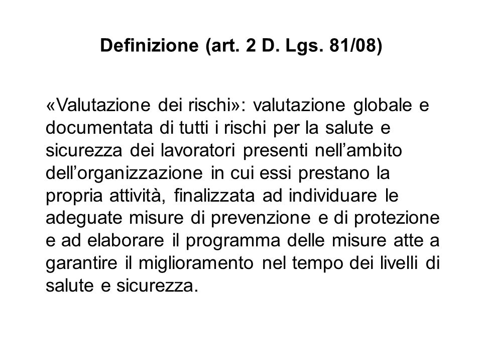 Definizione (art. 2 D. Lgs. 81/08) «Valutazione dei rischi»: valutazione globale e documentata di tutti i rischi per la salute e sicurezza dei lavorat