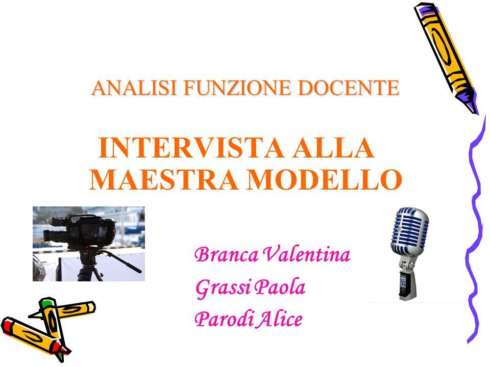 ANALISI FUNZIONE DOCENTE INTERVISTA ALLA MAESTRA MODELLO Branca Valentina Grassi Paola Parodi Alice