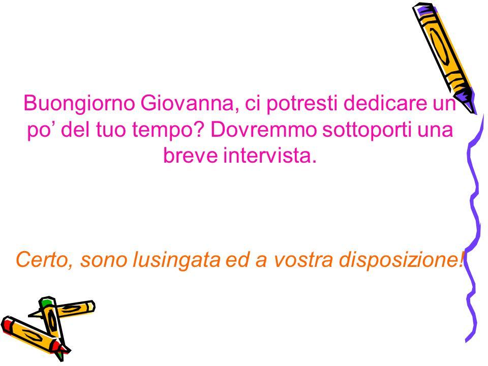 Buongiorno Giovanna, ci potresti dedicare un po del tuo tempo.