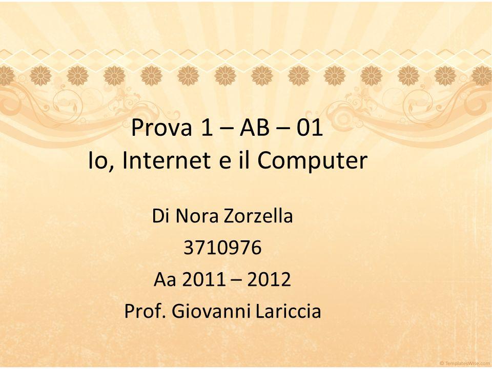 Prova 1 – AB – 01 Io, Internet e il Computer Di Nora Zorzella 3710976 Aa 2011 – 2012 Prof.