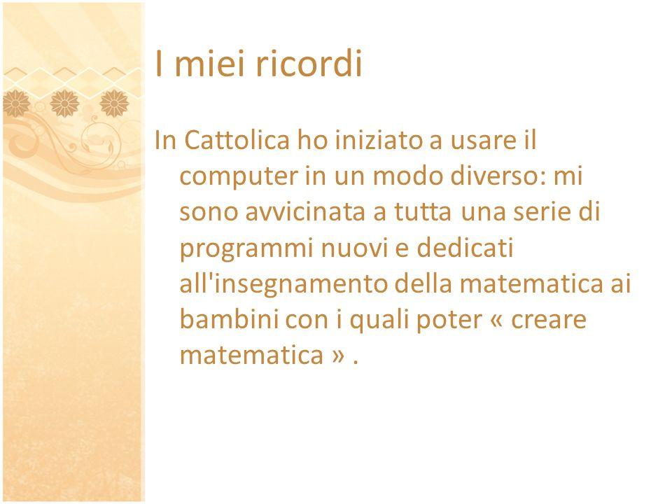 I miei ricordi In Cattolica ho iniziato a usare il computer in un modo diverso: mi sono avvicinata a tutta una serie di programmi nuovi e dedicati all insegnamento della matematica ai bambini con i quali poter « creare matematica ».