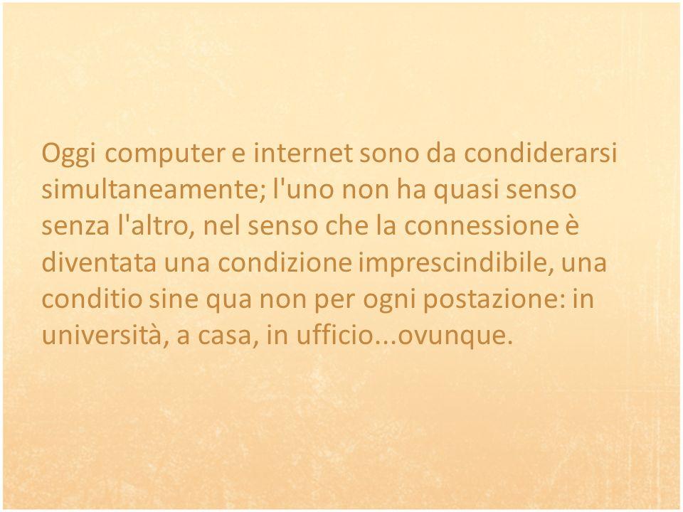 Oggi computer e internet sono da condiderarsi simultaneamente; l uno non ha quasi senso senza l altro, nel senso che la connessione è diventata una condizione imprescindibile, una conditio sine qua non per ogni postazione: in università, a casa, in ufficio...ovunque.