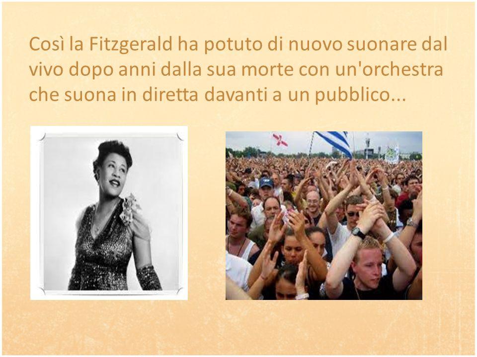 Così la Fitzgerald ha potuto di nuovo suonare dal vivo dopo anni dalla sua morte con un orchestra che suona in diretta davanti a un pubblico...
