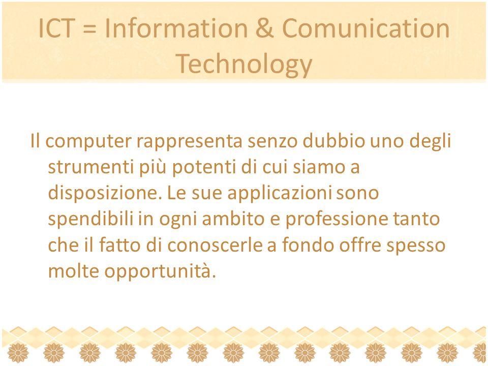 ICT = Information & Comunication Technology Il computer rappresenta senzo dubbio uno degli strumenti più potenti di cui siamo a disposizione.