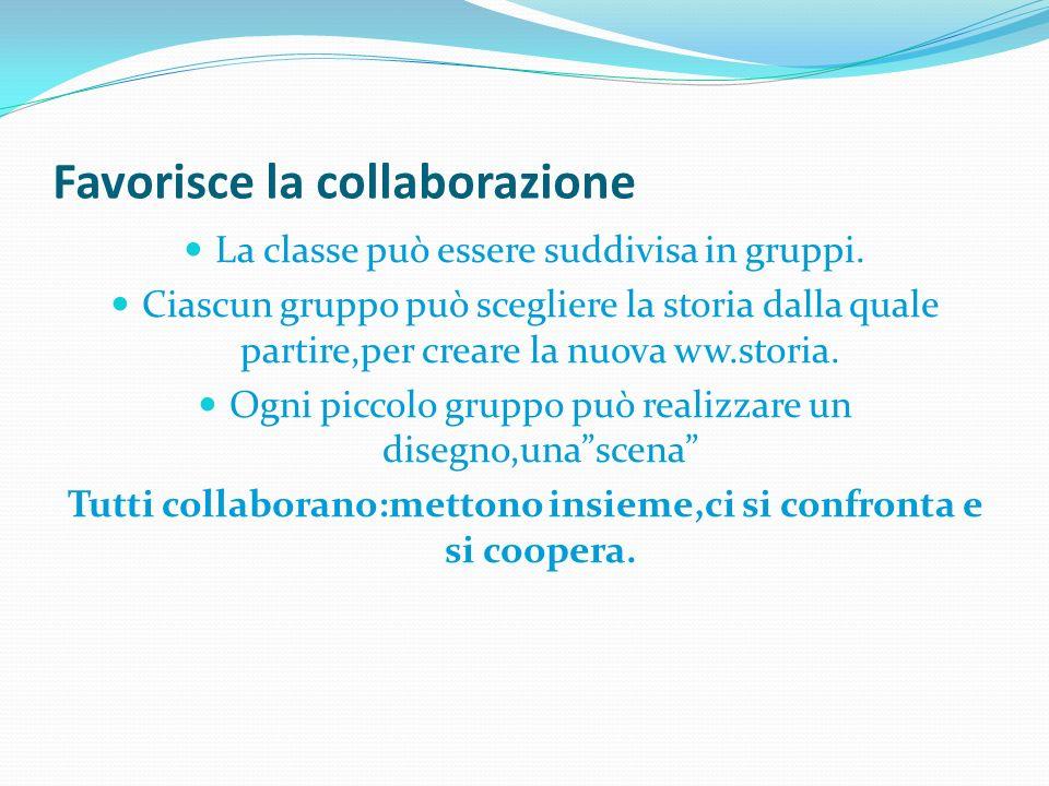 Favorisce la collaborazione La classe può essere suddivisa in gruppi. Ciascun gruppo può scegliere la storia dalla quale partire,per creare la nuova w
