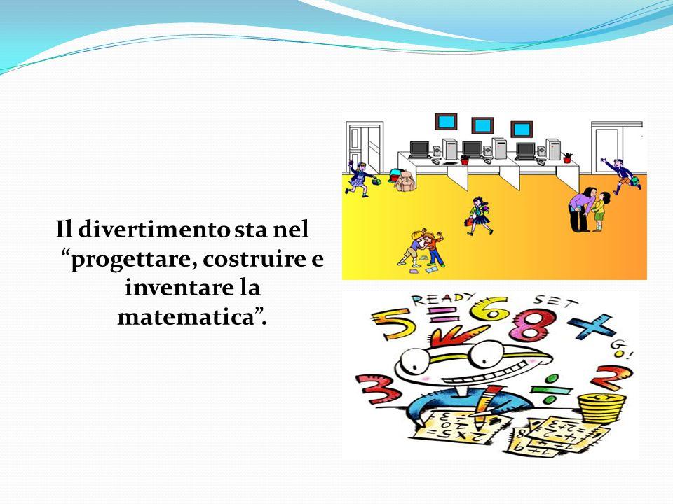 Il divertimento sta nel progettare, costruire e inventare la matematica.