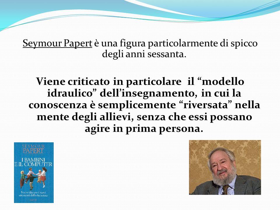 Seymour Papert è una figura particolarmente di spicco degli anni sessanta. Viene criticato in particolare il modello idraulico dellinsegnamento, in cu